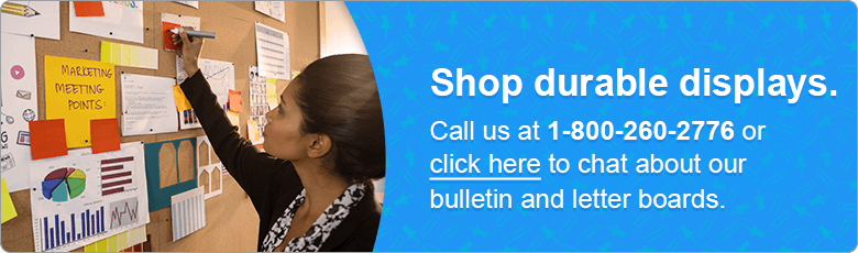 Shop durable displays. Call us at 1-800-260-2776 or click here to chat about our bulletin and letter boards.