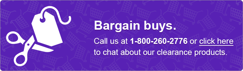 Bargain buys. Call us at 1-800-260-2776 or click here to chat about our clearance products.