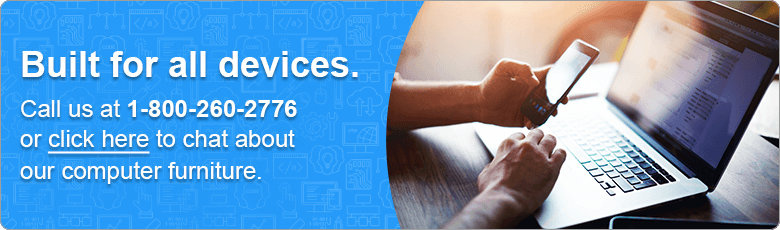 Built for all devices. Call us at 1-800-260-2776 or click here to chat about our computer furniture.