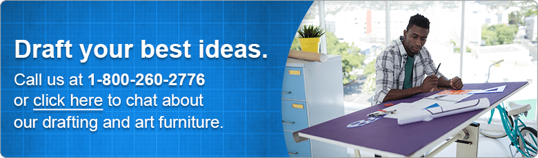 Draft your best ideas. Call us at 1-800-260-2776 or click here to chat about our drafting and art furniture.
